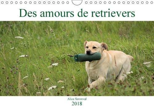 Des Amours De Retrievers 2018: Des Amours De Retrievers, Des Chiens Retrievers Dans Diverses Situations par Alice Seronval