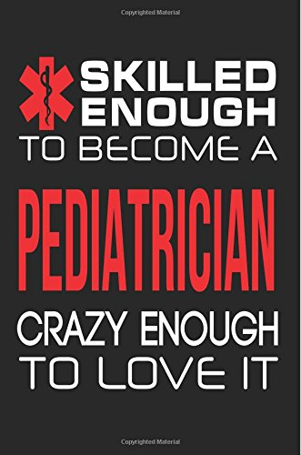 Skilled Enough to Become a Pediatrician Crazy Enough to Love It: Funny Pediatrician Doctor Notebook