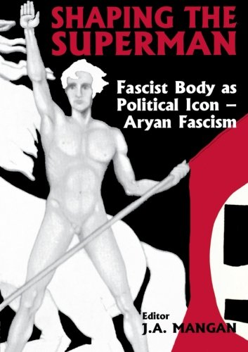 Shaping the Superman: Fascist Body as Political Icon: Aryan Fascism (Sport in the Global Society)