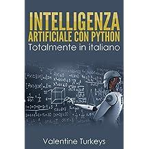 INTELLIGENZA ARTIFICIALE CON PYTHON: Interamente in Italiano!!! (Italian Edition)