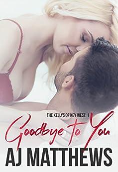 Goodbye to You (The Kellys of Key West Book 1) by [Matthews, AJ]