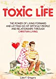 Toxic Life: The Power of Living Forward and Letting Go of Difficult People and Relationships Through Christian Living