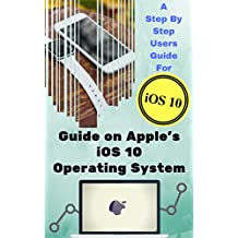 Guide on Apple's iOS 10 Operating System: A Step by step users guide for iOS 10 Operating System (English Edition)