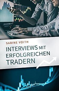 Interviews mit erfolgreichen Tradern: Der Weg bekannter Persönlichkeiten zu beruflichem und finanziellem Erfolg (German Edition) by [Voith, Sabine]