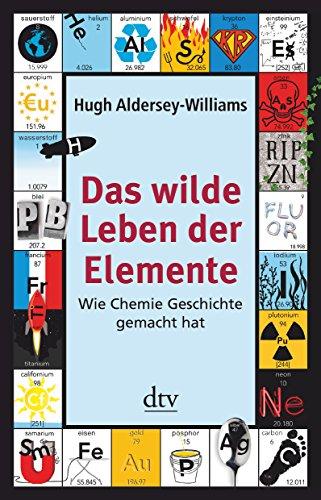 Das wilde Leben der Elemente: Wie Chemie Geschichte gemacht hat