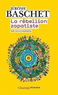 La rébellion zapatiste : Insurrection indienne et résistance planétaire par Jérôme Baschet