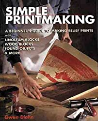 Simple Printmaking: A Beginner's Guide to Making Relief Prints with Rubber Stamps, Linoleum Blocks, Wood Blocks, Found objects by Gwen Diehn (2000-12-31)