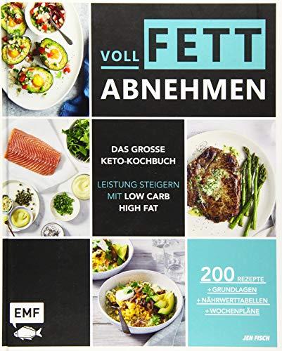 Voll fett abnehmen _ Das große Keto-Kochbuch _ Leistung steigern mit Low Carb High Fat: 200 Rezepte + Grundlagen + Nährwerttabellen + Wochenpläne