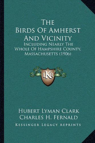 The Birds of Amherst and Vicinity: Including Nearly the Whole of Hampshire County, Massachusetts (1906)