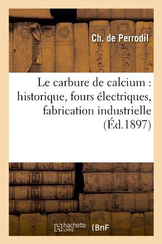 Le Carbure de Calcium: Historique, Fours Electriques, Fabrication Industrielle, (Ed.1897) (Savoirs Et Traditions) par De Perrodil C., Charles De Perrodil