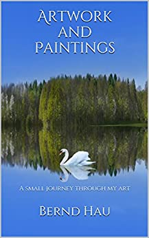 Artwork and Paintings: A small journey through my art (English Edition) von [Hau, Bernd]