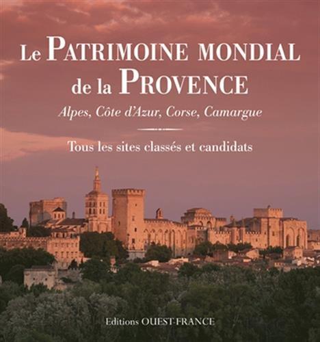 Le Patrimoine mondial de la Provence : Alpes, Côte d'Azur, Corse, Camargue : Tous les sites classés et candidats par
