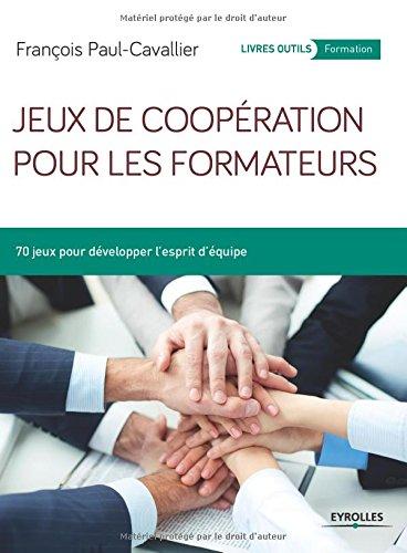 Jeux de coopération pour les formateurs: 70 jeux pour développer l'esprit d'équipe.
