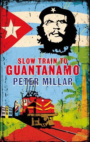 Slow Train to Guantanamo: A Rail Odyssey Through Cuba in the Last Days of the Castros by Peter Millar (2013-11-14)