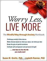 Worry Less, Live More: The Mindful Way through Anxiety Workbook by Susan M. Orsillo PhD (2016-06-02)
