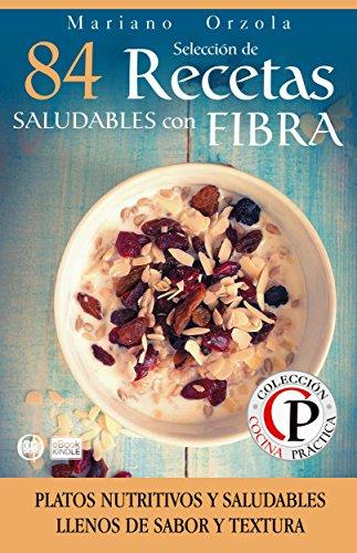 SELECCIÓN DE 84 RECETAS SALUDABLES CON FIBRA: Platos nutritivos y saludables llenos de sabor y textura (Colección Cocina Práctica) por Mariano Orzola