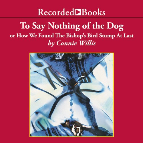 To Say Nothing of the Dog: Or How We Found the Bishop's Bird Stump at Last (Connie Willis-audio)
