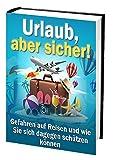 Urlaub, aber sicher!  : Gefahren auf Reisen und wie Sie sich dagegen schützen können (Ratgeber-eBook 68)