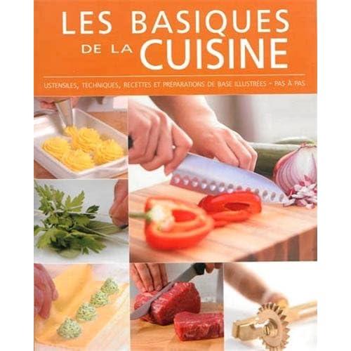 Les basiques de la cuisine : Ustensiles, techniques, recettes et préparations de base illustrées, pas à pas