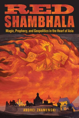 Red Shambhala: Magic, Prophecy, and Geopolitics in the Heart of Asia por Andrei A. Znamenski