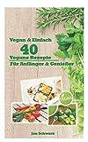 Vegan & Einfach : 40 Vegane Rezepte für Anfänger & Genießer