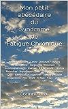 Mon petit abécédaire du Syndrome de Fatigue Chronique: Aides - Béquilles - Corps - Douleurs - Espoirs - Frustrations - Gargouillis - Hôpitaux - Incompréhensions ...