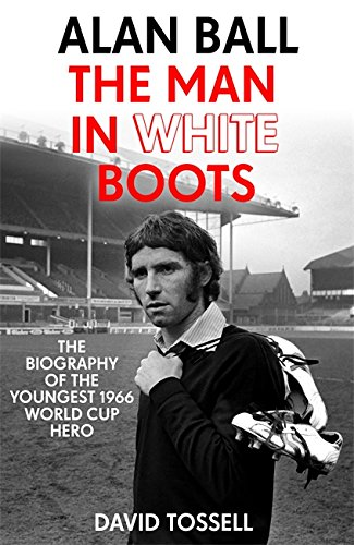 Alan Ball: The Man in White Boots: The biography of the youngest 1966 World Cup Hero (Cup-boot)