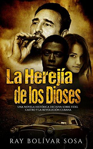 La Herejía de los Dioses: Una novela histórica decisiva sobre Fidel Castro y la Revolución  Cubana (Parte nº 1) por Ray Bolívar Sosa