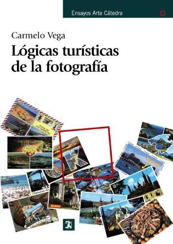 Lógicas turísticas de la fotografía (Ensayos Arte Cátedra) por Carmelo Vega