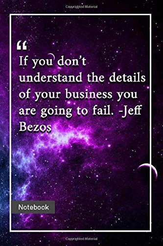 if you don't understand the details of your business you are going to fail. -jeff bezos: notebook with unique universe touch|business quotes | journal & notebook | 120 pages  6'x9'
