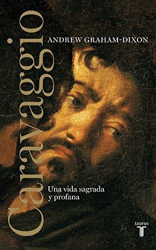 Caravaggio: Una vida sagrada y profana (Spanish Edition)