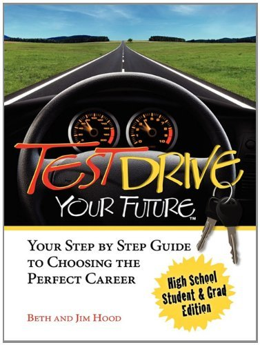Test Drive Your Future, High School Student and Grad Edition: Your Step by Step Guide to Choosing the Perfect Career by Beth Hood (2010-10-15)