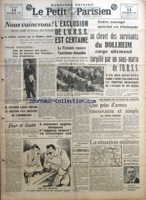 PETIT PARISIEN (LE) [No 22933] du 14/12/1939 - NOUS VAINCRONS ! PROCLAME M. PAUL REYNAUD - M. DALADIER LAISSE PREVOIR LA CREATION D'UN MINISTERE DE L'INFORMATION - POUR ET CONTRE PAR MAURICE PRAX - 3 CROISEURS ANGLAIS ATTAQUENT L'ADMIRAL SCHEER EN ATLANTIQUE SUD - L'EXCLUSION DE L'U.R.S.S. EST CERTAINE - LA FINLANDE RECEVRA L'ASSISTANCE DEMANDEE PAR LUCIEN BOURGUES - NOTRE ENVOYE SPECIAL EN FINLANDE - AU CHEVET DES SURVIVANTS DU BOLLHEIM CARGO ALLEMAND TORPILLE PAR UN SOUS-MARIN DE L'U.R.S.S. P