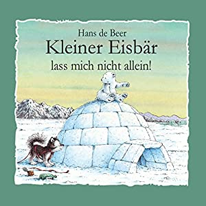 Kleiner Eisbär, lass mich nicht allein!: Kleiner Eisbär