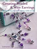 Creating Beaded & Wire Earrings - 35 gorgeous earrings, made with wire and beads, create beautiful jewellery for any occasion