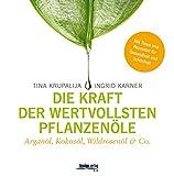 Die Kraft der Pflanzenöle: Arganöl, Kokosöl, Wildrosenöl von Tina Krupalija und Ingrid Karner
