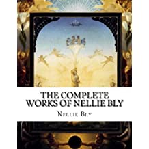The Complete Works of Nellie Bly by Nellie Bly (2015-07-20)