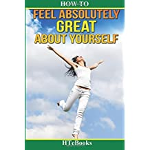 How To Feel Absolutely Great About Yourself: 25 Powerful Ways To Feel Totally Awesome by HTeBooks (2016-06-30)