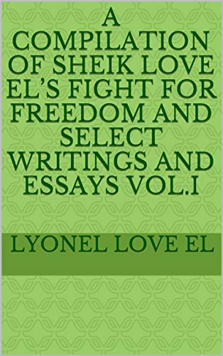 A COMPILATION OF SHEIK LOVE EL'S FIGHT FOR FREEDOM AND SELECT WRITINGS AND ESSAYS  VOL.I (English Edition)
