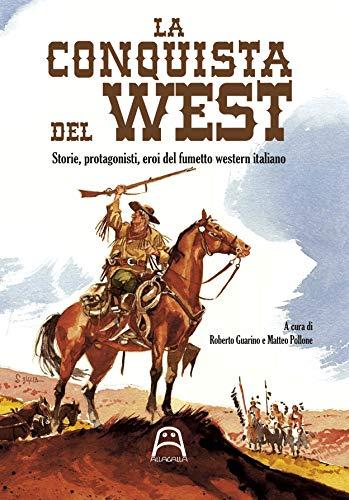 La conquista del West. Storie, protagonisti ed eroi del fumetto western italiano