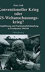 Konventioneller Krieg oder NS-Weltanschauungskrieg?: Kriegführung und Partisanenbekämpfung in Frankreich 1943/44 (Quellen und Darstellungen zur Zeitgeschichte, Band 69)