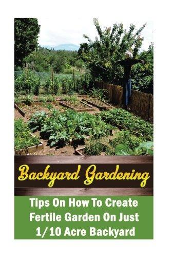 Backyard Gardening Ideas:  Tips On How To Create Fertile Garden On Just 1/10 Acre Backyard: (Gardening Books, Better Homes Gardens)