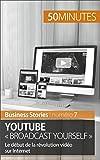 YouTube « Broadcast Yourself »: Le début de la révolution vidéo sur Internet (Business Stories t. 7)...