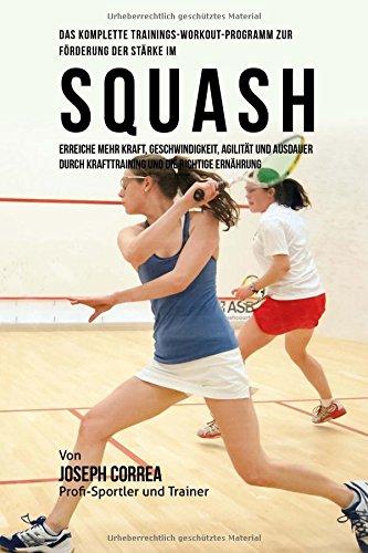 Das komplette Trainings-Workout-Programm zur Forderung der Starke im Squash: Erreiche mehr Kraft, Geschwindigkeit, Agilitat und Ausdauer durch Krafttraining und die richtige Ernahrung por Joseph Correa (Profi-Sportler und Trainer)