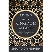 Living in the Kingdom of God: A Biblical Theology for the Life of the Church (English Edition)
