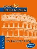 K?nigs ?bersetzungen, C?sar - Der Gallische Krieg. Wortgetreue deutsche ?bersetzung der B?cher I bis VIII