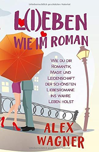 L(I)EBEN WIE IM ROMAN: Wie du dir Romantik, Magie und Leidenschaft der schönsten Liebesromane ins wahre Leben holst