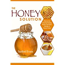 Honey: The Honey Solution - Discover the Amazing Healing, Beauty, and Detox Benefits of Natural Honey (Honey - Natural Remedies - Detox - Body Cleansing ... Medicine - Allergies) (English Edition)