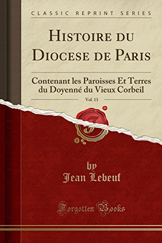Histoire Du Diocese de Paris, Vol. 13: Contenant Les Paroisses Et Terres Du Doyenné Du Vieux Corbeil (Classic Reprint) par Jean Lebeuf