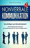 NONVERBALE KOMMUNIKATION: Vom Anfänger zum Menschenkenner! Wie Sie Menschen lesen & die Körpersprache für Ihren Erfolg nutzen.